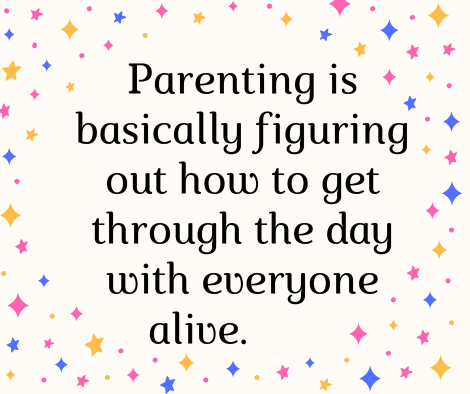 Parenting is basically figuring out how to get through the day.